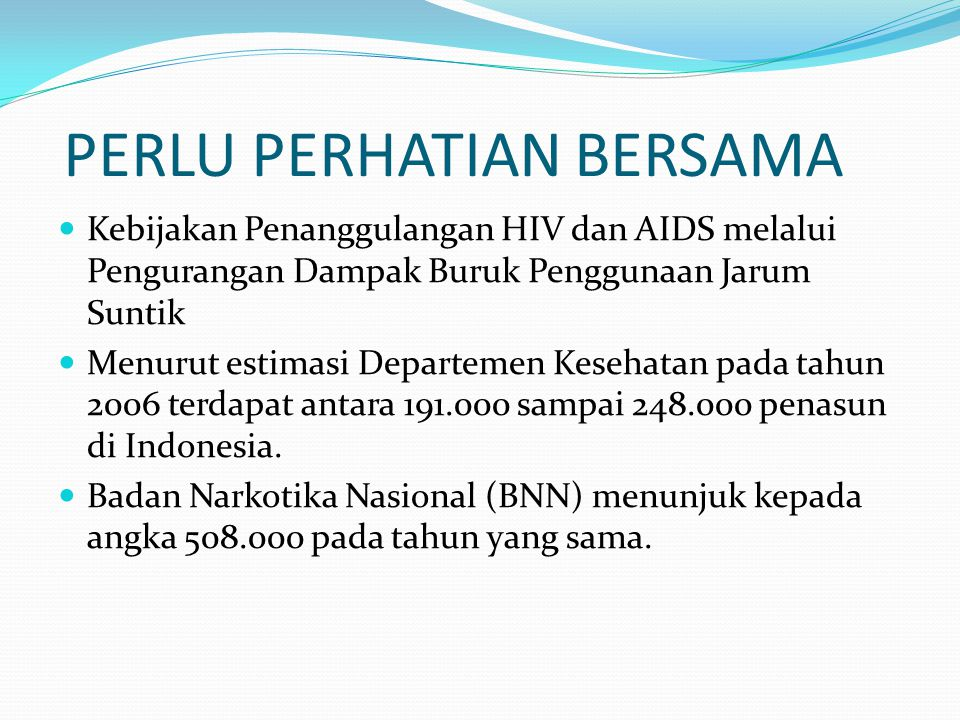 PERLU PERHATIAN BERSAMA Kebijakan Penanggulangan HIV dan AIDS melalui Pengurangan Dampak Buruk Penggunaan Jarum Suntik Menurut estimasi Departemen Kesehatan pada tahun 2006 terdapat antara 191.000 sampai 248.000 penasun di Indonesia.