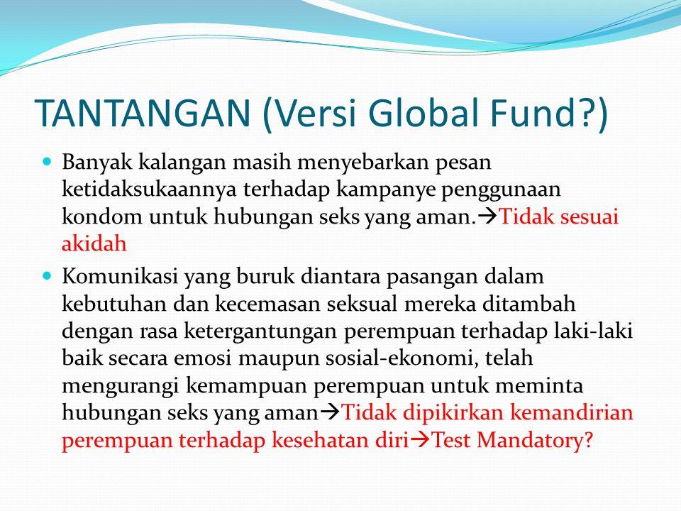 TANTANGAN (Versi Global Fund?) Banyak kalangan masih menyebarkan pesan ketidaksukaannya terhadap kampanye penggunaan kondom untuk hubungan seks yang aman.
