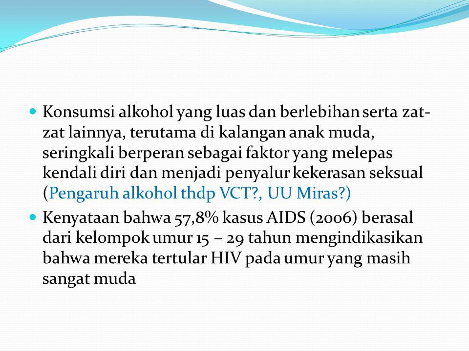 Konsumsi alkohol yang luas dan berlebihan serta zat- zat lainnya, terutama di kalangan anak muda, seringkali berperan sebagai faktor yang melepas kendali diri dan menjadi penyalur kekerasan seksual (Pengaruh alkohol thdp VCT?, UU Miras?) Kenyataan bahwa 57,8% kasus AIDS (2006) berasal dari kelompok umur 15 – 29 tahun mengindikasikan bahwa mereka tertular HIV pada umur yang masih sangat muda