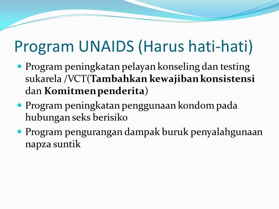 Program UNAIDS (Harus hati-hati) Program peningkatan pelayan konseling dan testing sukarela /VCT(Tambahkan kewajiban konsistensi dan Komitmen penderita) Program peningkatan penggunaan kondom pada hubungan seks berisiko Program pengurangan dampak buruk penyalahgunaan napza suntik