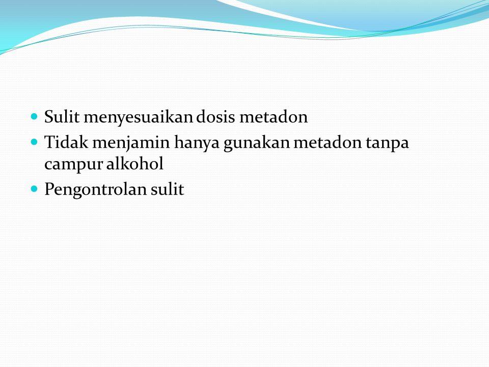 Sulit menyesuaikan dosis metadon Tidak menjamin hanya gunakan metadon tanpa campur alkohol Pengontrolan sulit