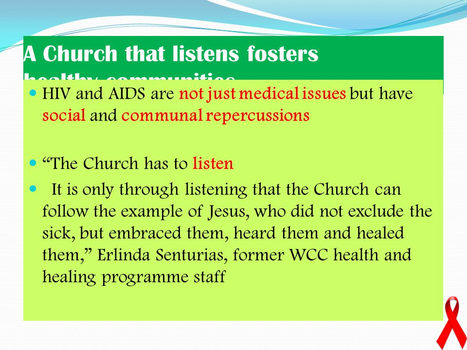 A Church that listens fosters healthy communities HIV and AIDS are not just medical issues but have social and communal repercussions The Church has to listen It is only through listening that the Church can follow the example of Jesus, who did not exclude the sick, but embraced them, heard them and healed them, Erlinda Senturias, former WCC health and healing programme staff