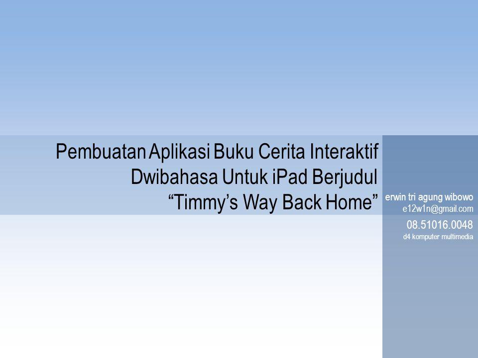 """Pembuatan Aplikasi Buku Cerita Interaktif Dwibahasa Untuk iPad Berjudul """"Timmy's Way Back Home"""" erwin tri agung wibowo e12w1n@gmail.com 08.51016.0048"""