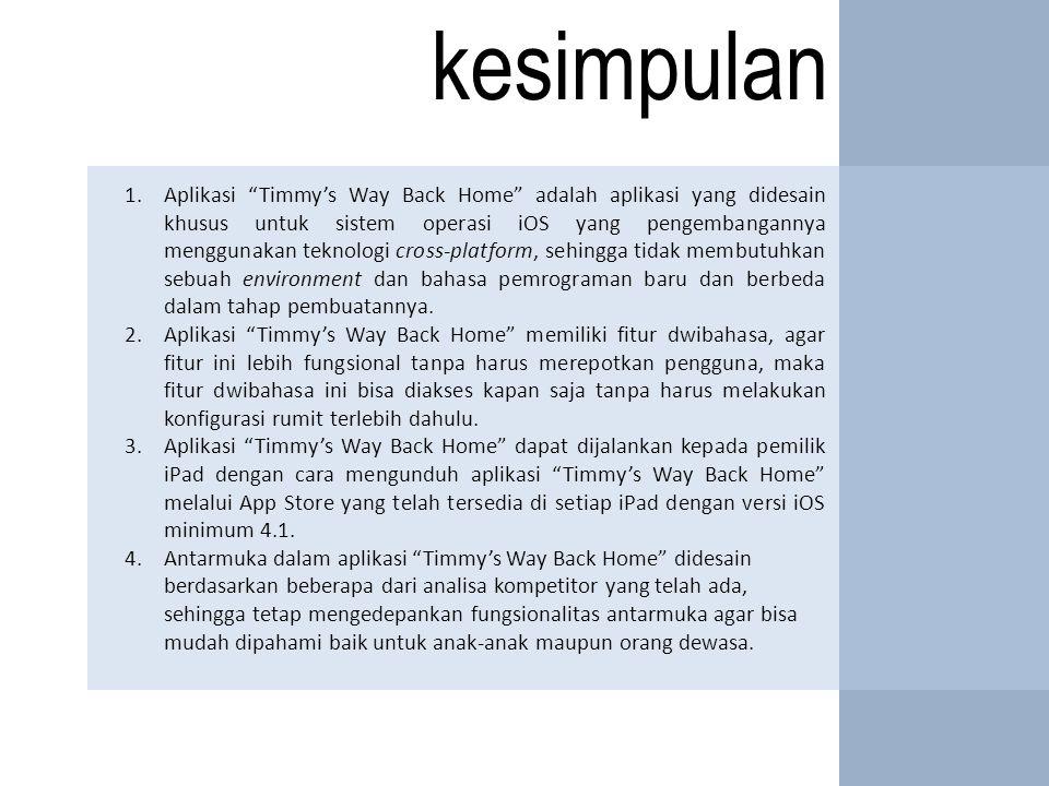kesimpulan 1.Aplikasi Timmy's Way Back Home adalah aplikasi yang didesain khusus untuk sistem operasi iOS yang pengembangannya menggunakan teknologi cross-platform, sehingga tidak membutuhkan sebuah environment dan bahasa pemrograman baru dan berbeda dalam tahap pembuatannya.