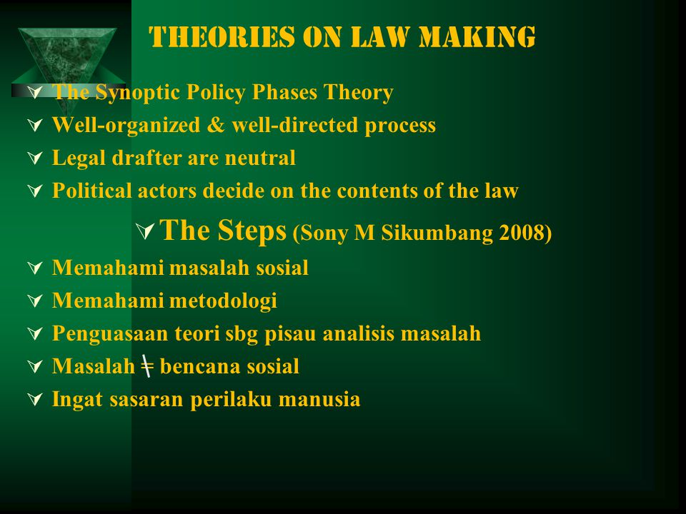 THEORIES ON LAW MAKING  The Synoptic Policy Phases Theory  Well-organized & well-directed process  Legal drafter are neutral  Political actors decide on the contents of the law  The Steps (Sony M Sikumbang 2008)  Memahami masalah sosial  Memahami metodologi  Penguasaan teori sbg pisau analisis masalah  Masalah = bencana sosial  Ingat sasaran perilaku manusia