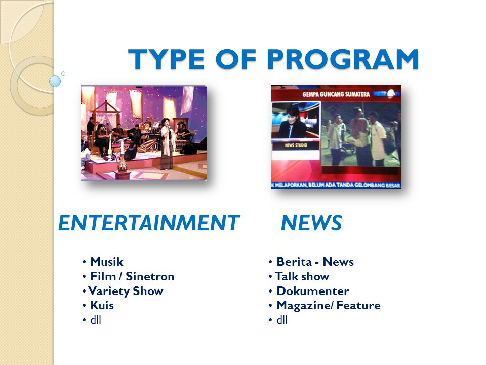 TYPE OF PROGRAM ENTERTAINMENTNEWS Musik Film / Sinetron Variety Show Kuis dll Berita - News Talk show Dokumenter Magazine/ Feature dll NEWS