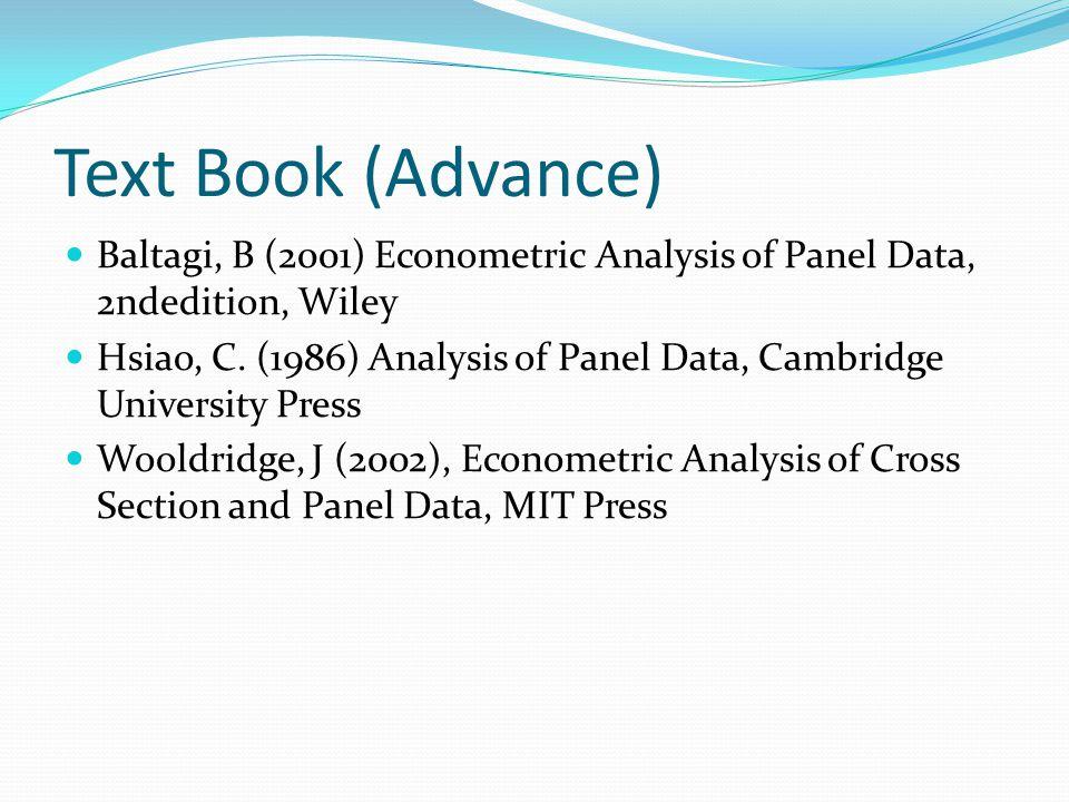Text Book (Advance) Baltagi, B (2001) Econometric Analysis of Panel Data, 2ndedition, Wiley Hsiao, C. (1986) Analysis of Panel Data, Cambridge Univers