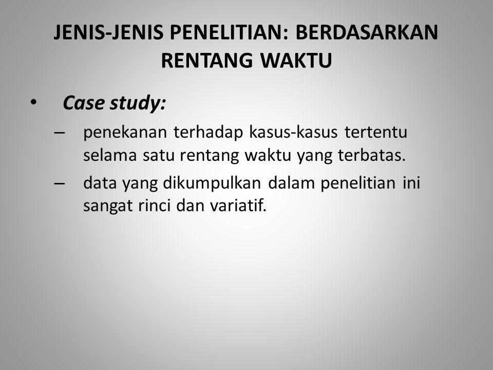 JENIS-JENIS PENELITIAN: BERDASARKAN RENTANG WAKTU Case study: – penekanan terhadap kasus-kasus tertentu selama satu rentang waktu yang terbatas. – dat