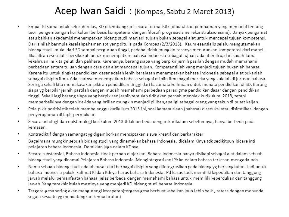 Acep Iwan Saidi : (Kompas, Sabtu 2 Maret 2013) Empat KI sama untuk seluruh kelas, KD dikembangkan secara formalistik (dibutuhkan pemhaman yang memadai tentang teori pengembangan kurikulum berbasis kompetensi dengan filosofi progresivisme rekonstruksionisme).