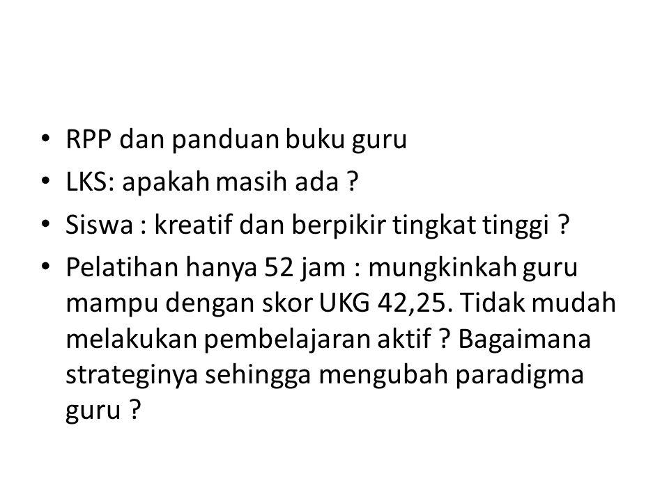 RPP dan panduan buku guru LKS: apakah masih ada ? Siswa : kreatif dan berpikir tingkat tinggi ? Pelatihan hanya 52 jam : mungkinkah guru mampu dengan