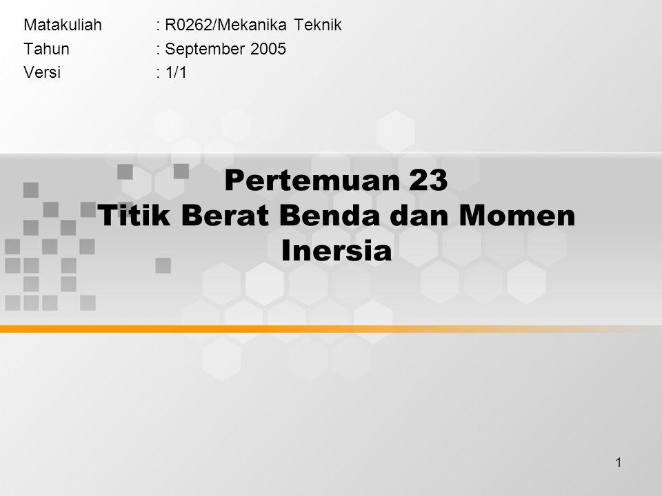 1 Pertemuan 23 Titik Berat Benda dan Momen Inersia Matakuliah: R0262/Mekanika Teknik Tahun: September 2005 Versi: 1/1