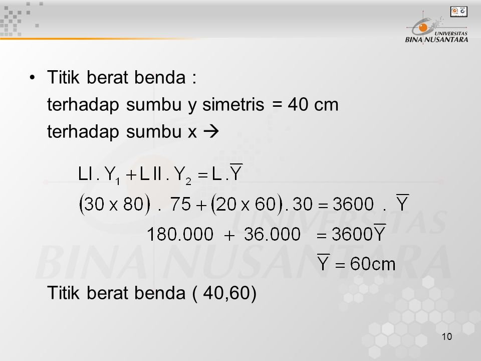 10 Titik berat benda : terhadap sumbu y simetris = 40 cm terhadap sumbu x  Titik berat benda ( 40,60)