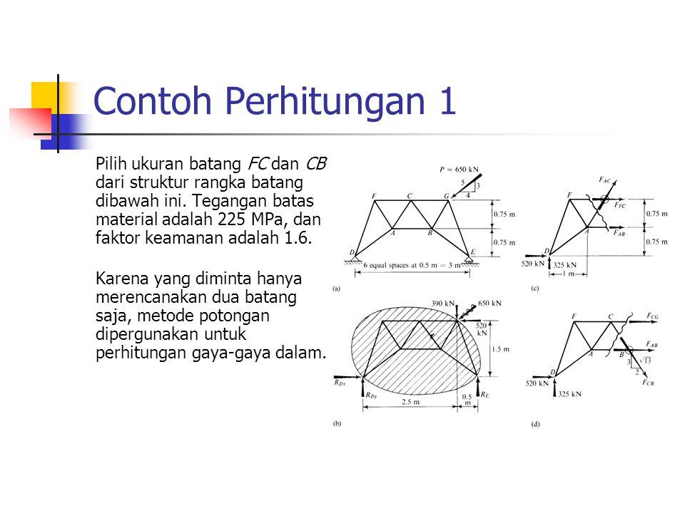 Contoh Perhitungan 1 Pilih ukuran batang FC dan CB dari struktur rangka batang dibawah ini. Tegangan batas material adalah 225 MPa, dan faktor keamana