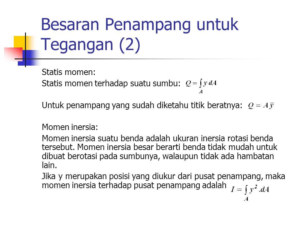 Besaran Penampang untuk Tegangan (2) Statis momen: Statis momen terhadap suatu sumbu: Untuk penampang yang sudah diketahu titik beratnya: Momen inersia: Momen inersia suatu benda adalah ukuran inersia rotasi benda tersebut.