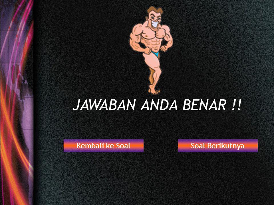 Kambali ke Soal Soal Berikutnya JAWABAN ANDA SALAH !!