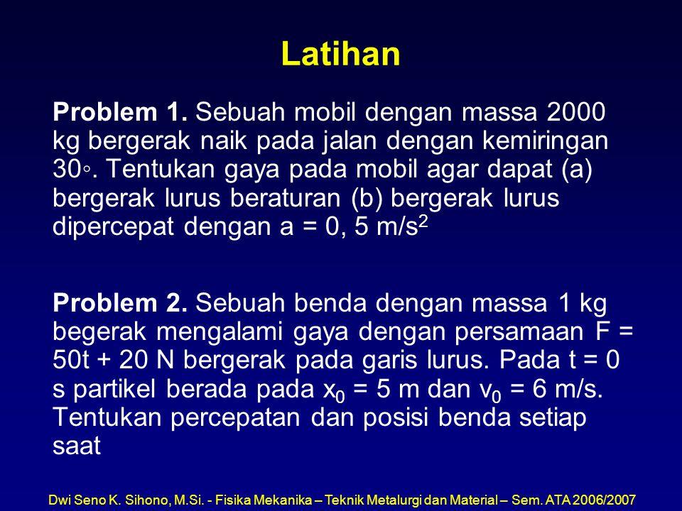 Dwi Seno K. Sihono, M.Si. - Fisika Mekanika – Teknik Metalurgi dan Material – Sem. ATA 2006/2007 Latihan Problem 1. Sebuah mobil dengan massa 2000 kg