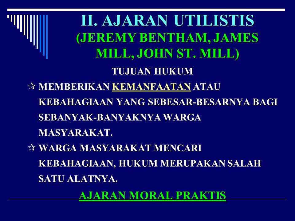 II. AJARAN UTILISTIS (JEREMY BENTHAM, JAMES MILL, JOHN ST. MILL) TUJUAN HUKUM MMMMEMBERIKAN KEMANFAATAN ATAU KEBAHAGIAAN YANG SEBESAR-BESARNYA BAG