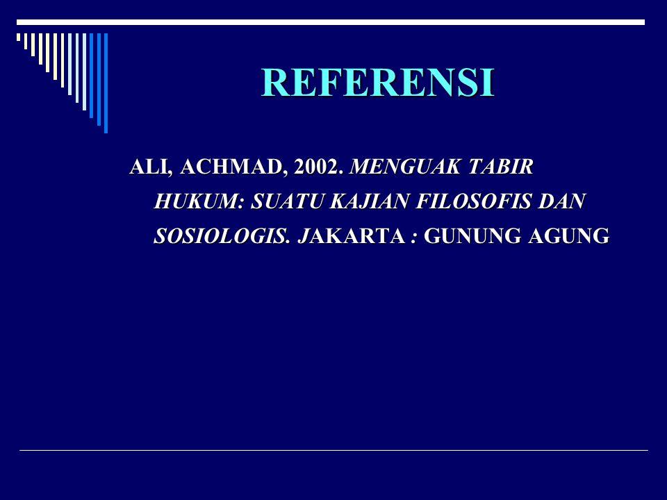 REFERENSI ALI, ACHMAD, 2002. MENGUAK TABIR HUKUM: SUATU KAJIAN FILOSOFIS DAN SOSIOLOGIS. JAKARTA : GUNUNG AGUNG