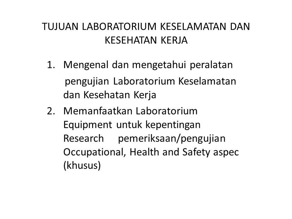 TUJUAN LABORATORIUM KESELAMATAN DAN KESEHATAN KERJA 1.Mengenal dan mengetahui peralatan pengujian Laboratorium Keselamatan dan Kesehatan Kerja 2.