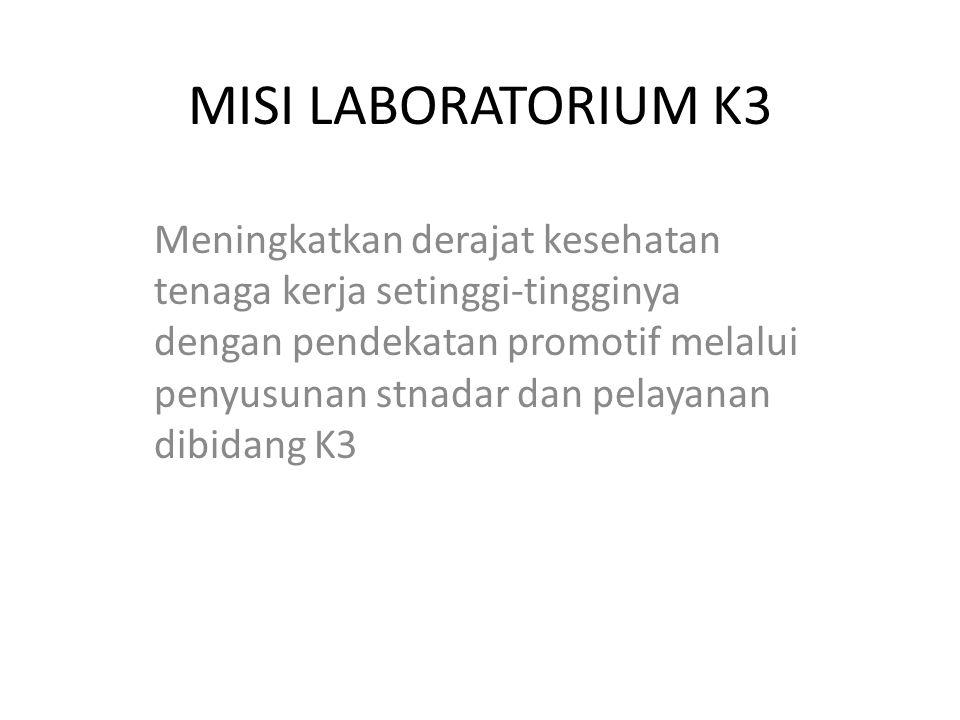 MISI LABORATORIUM K3 Meningkatkan derajat kesehatan tenaga kerja setinggi-tingginya dengan pendekatan promotif melalui penyusunan stnadar dan pelayanan dibidang K3