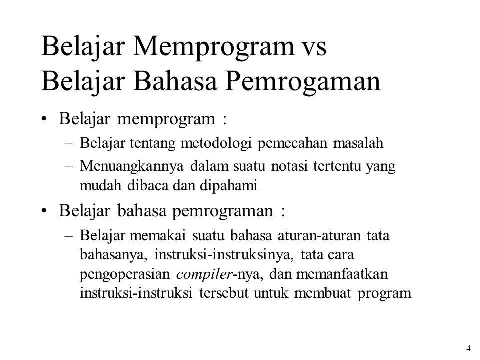 4 Belajar Memprogram vs Belajar Bahasa Pemrogaman Belajar memprogram : –Belajar tentang metodologi pemecahan masalah –Menuangkannya dalam suatu notasi