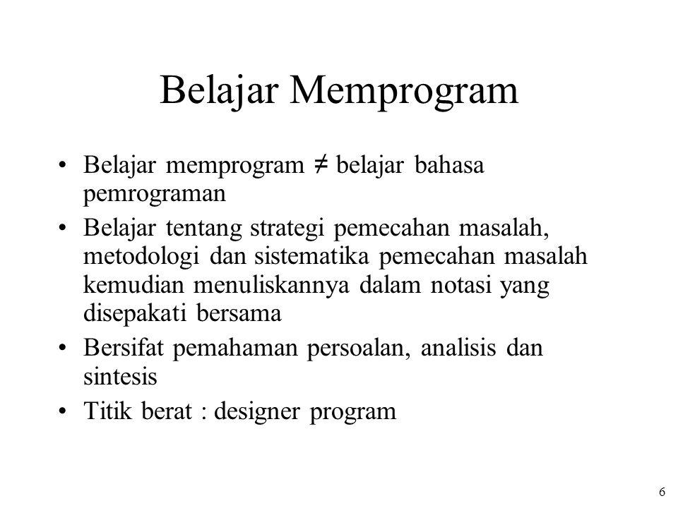 6 Belajar Memprogram Belajar memprogram ≠ belajar bahasa pemrograman Belajar tentang strategi pemecahan masalah, metodologi dan sistematika pemecahan