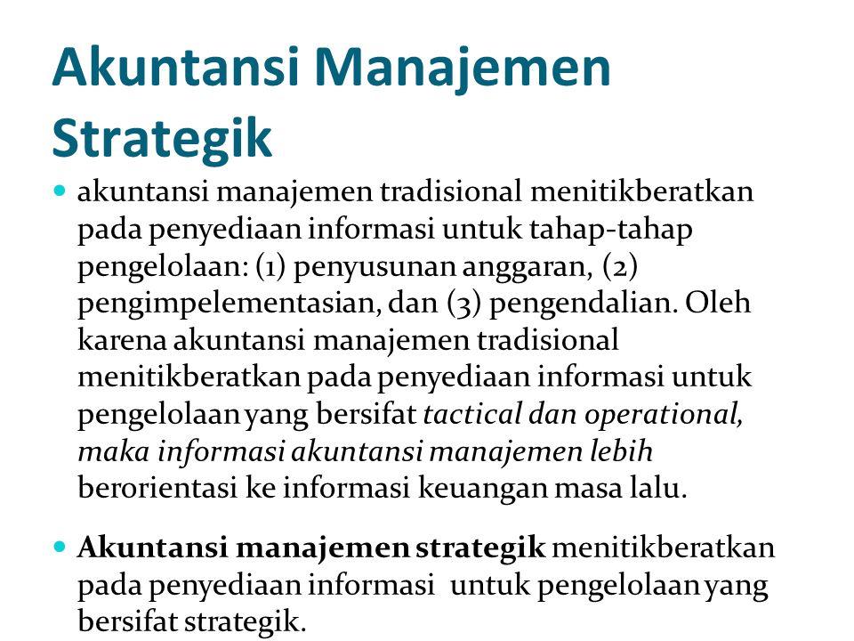 Akuntansi Manajemen Strategik akuntansi manajemen tradisional menitikberatkan pada penyediaan informasi untuk tahap-tahap pengelolaan: (1) penyusunan