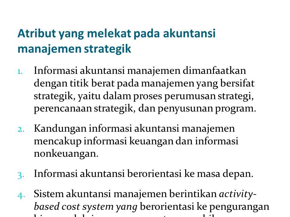 Atribut yang melekat pada akuntansi manajemen strategik 1. Informasi akuntansi manajemen dimanfaatkan dengan titik berat pada manajemen yang bersifat