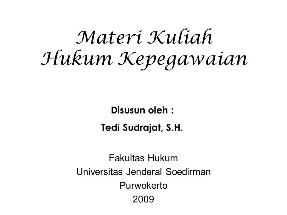 Materi Kuliah Hukum Kepegawaian Fakultas Hukum Universitas Jenderal Soedirman Purwokerto 2009 Disusun oleh : Tedi Sudrajat, S.H.