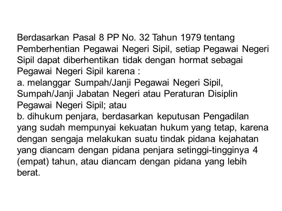 Berdasarkan Pasal 8 PP No. 32 Tahun 1979 tentang Pemberhentian Pegawai Negeri Sipil, setiap Pegawai Negeri Sipil dapat diberhentikan tidak dengan horm