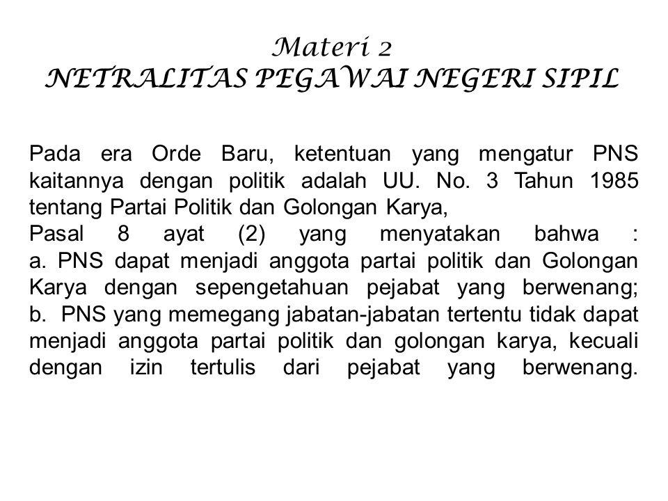 Materi 2 NETRALITAS PEGAWAI NEGERI SIPIL Pada era Orde Baru, ketentuan yang mengatur PNS kaitannya dengan politik adalah UU. No. 3 Tahun 1985 tentang