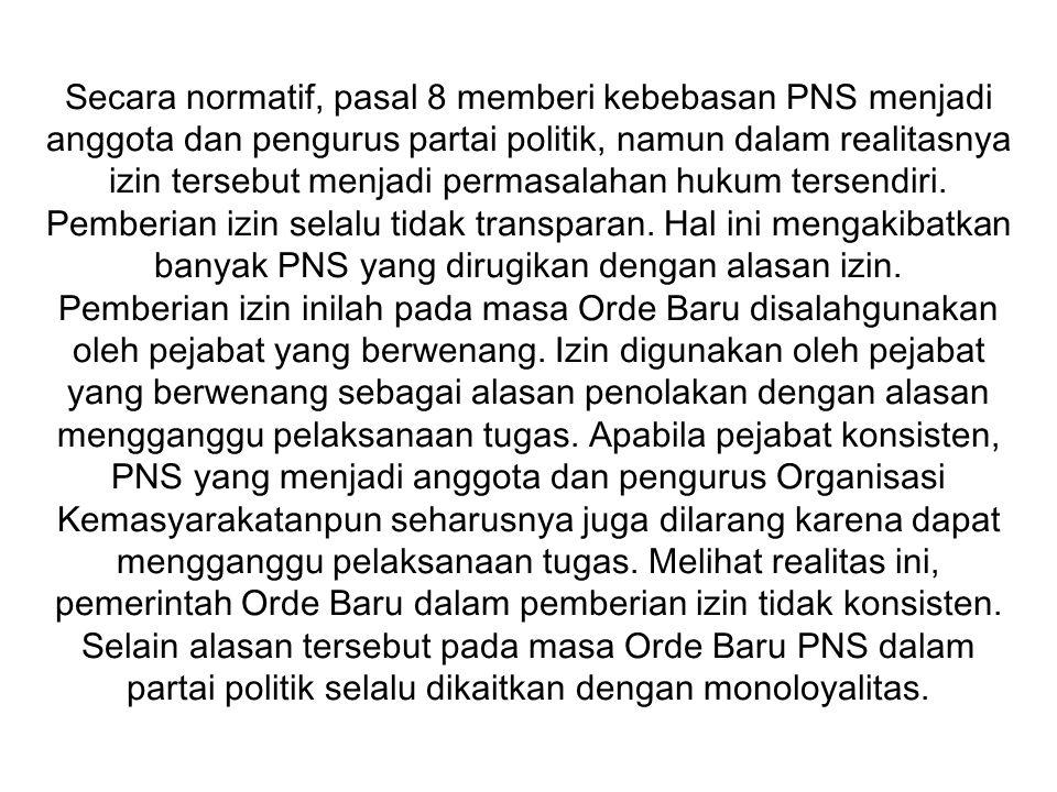 Secara normatif, pasal 8 memberi kebebasan PNS menjadi anggota dan pengurus partai politik, namun dalam realitasnya izin tersebut menjadi permasalahan