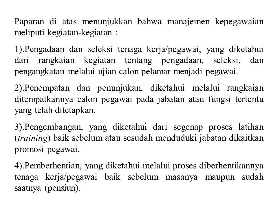 Paparan di atas menunjukkan bahwa manajemen kepegawaian meliputi kegiatan-kegiatan : 1).Pengadaan dan seleksi tenaga kerja/pegawai, yang diketahui dar