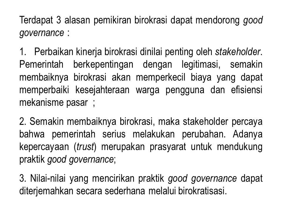 Terdapat 3 alasan pemikiran birokrasi dapat mendorong good governance : 1. Perbaikan kinerja birokrasi dinilai penting oleh stakeholder. Pemerintah be