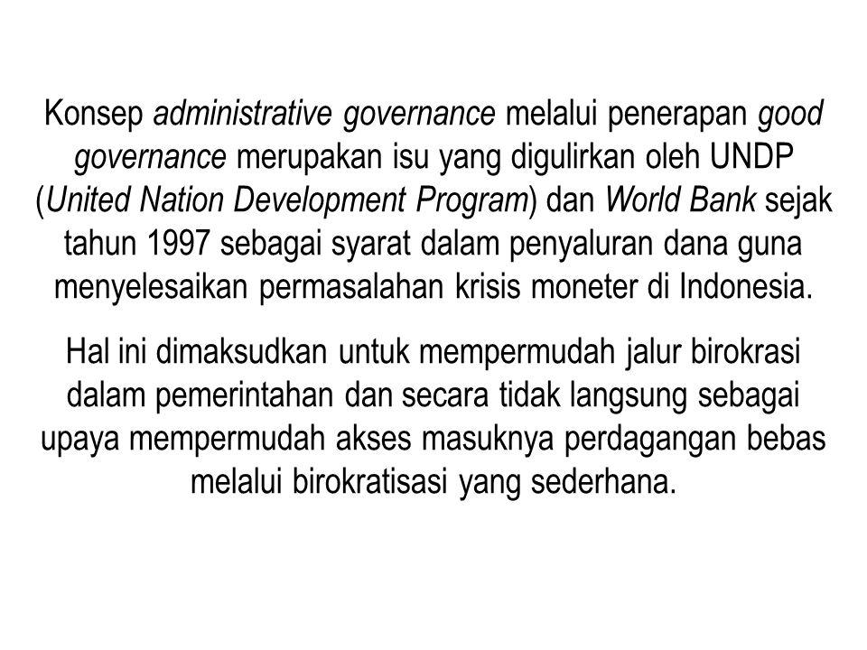 Konsep administrative governance melalui penerapan good governance merupakan isu yang digulirkan oleh UNDP ( United Nation Development Program ) dan W
