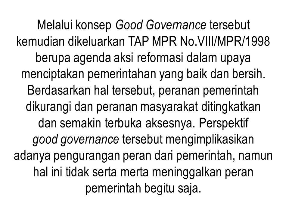 Melalui konsep Good Governance tersebut kemudian dikeluarkan TAP MPR No.VIII/MPR/1998 berupa agenda aksi reformasi dalam upaya menciptakan pemerintaha