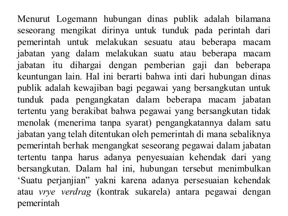 Menurut Logemann hubungan dinas publik adalah bilamana seseorang mengikat dirinya untuk tunduk pada perintah dari pemerintah untuk melakukan sesuatu a