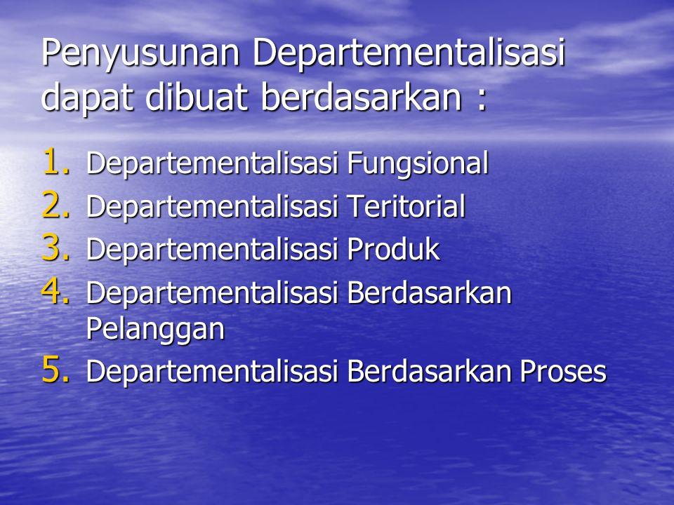 Penyusunan Departementalisasi dapat dibuat berdasarkan : 1. Departementalisasi Fungsional 2. Departementalisasi Teritorial 3. Departementalisasi Produ