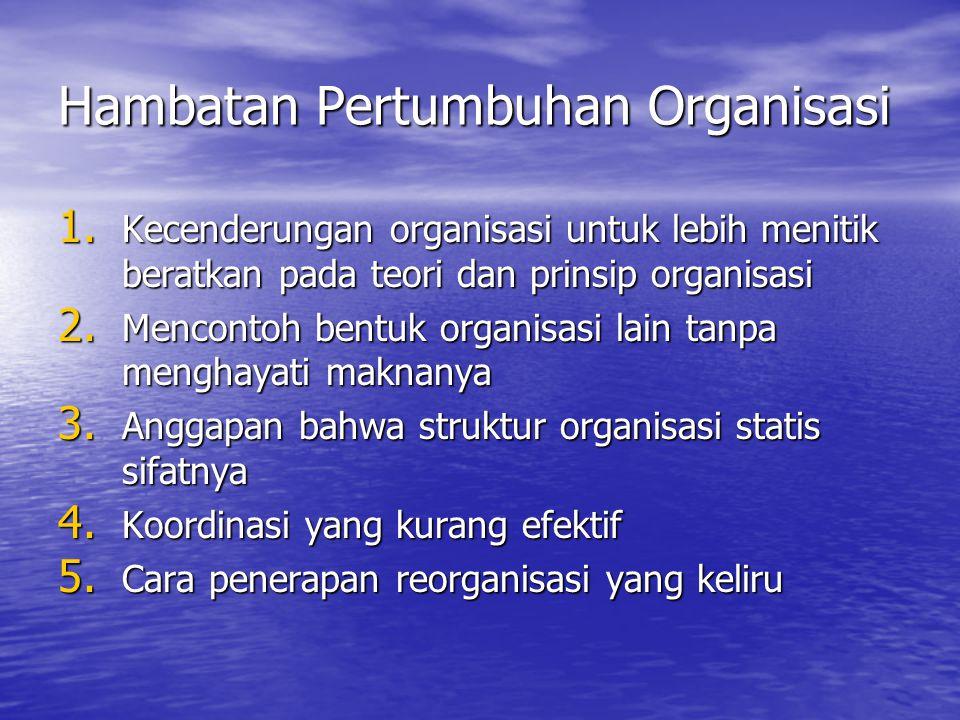 Hambatan Pertumbuhan Organisasi 1. Kecenderungan organisasi untuk lebih menitik beratkan pada teori dan prinsip organisasi 2. Mencontoh bentuk organis