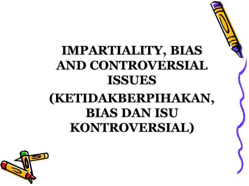 IMPARTIALITY, BIAS AND CONTROVERSIAL ISSUES (KETIDAKBERPIHAKAN, BIAS DAN ISU KONTROVERSIAL)