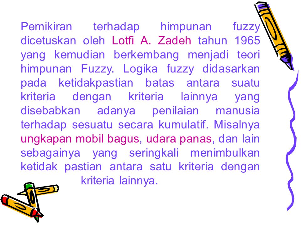 Pemikiran terhadap himpunan fuzzy dicetuskan oleh Lotfi A. Zadeh tahun 1965 yang kemudian berkembang menjadi teori himpunan Fuzzy. Logika fuzzy didasa