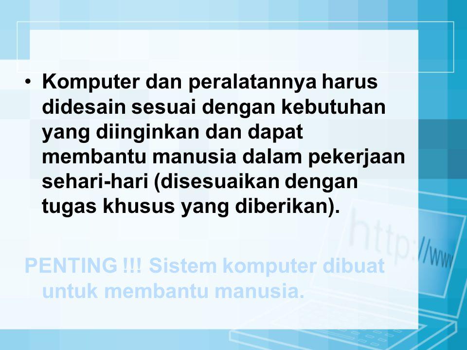 Komputer dan peralatannya harus didesain sesuai dengan kebutuhan yang diinginkan dan dapat membantu manusia dalam pekerjaan sehari-hari (disesuaikan d