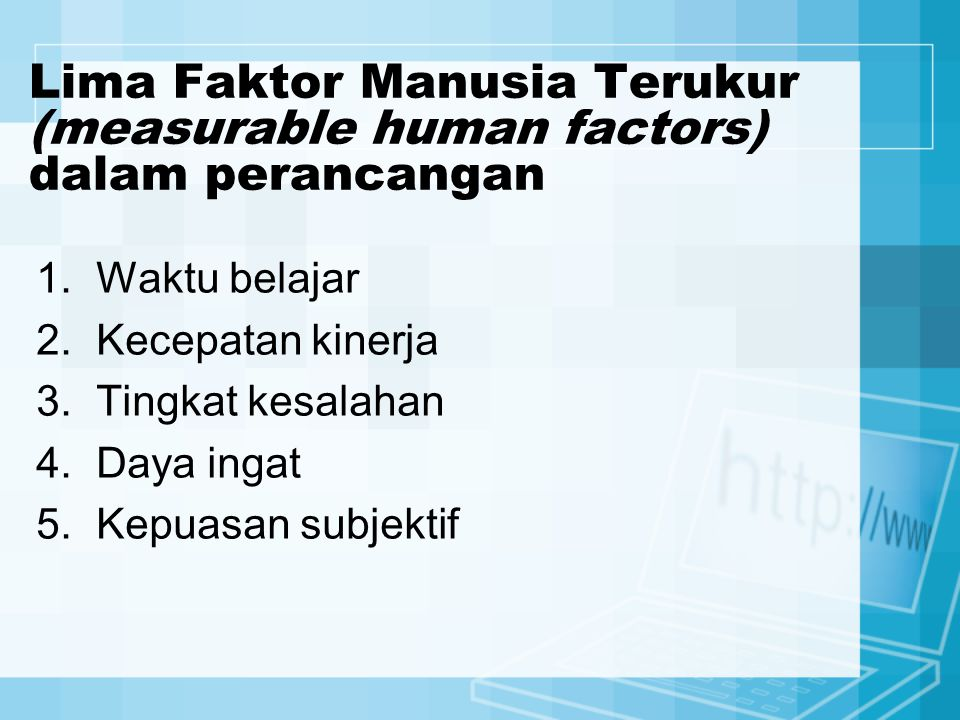 Lima Faktor Manusia Terukur (measurable human factors) dalam perancangan 1.Waktu belajar 2.Kecepatan kinerja 3.Tingkat kesalahan 4.Daya ingat 5.Kepuas