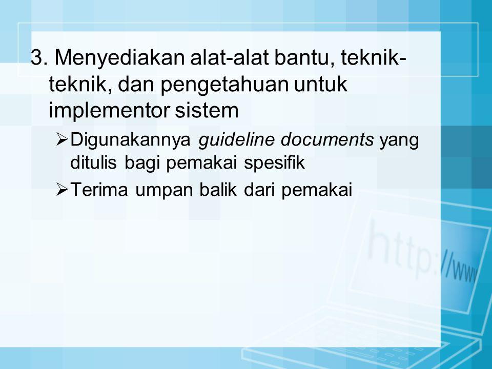 3. Menyediakan alat-alat bantu, teknik- teknik, dan pengetahuan untuk implementor sistem  Digunakannya guideline documents yang ditulis bagi pemakai
