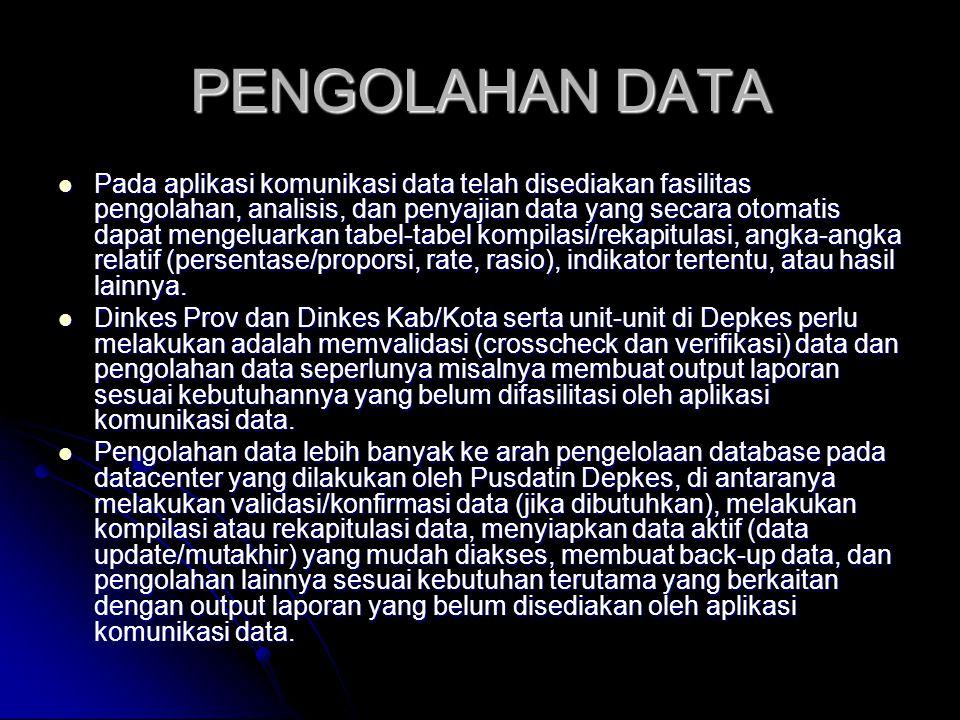 PENGOLAHAN DATA Pada aplikasi komunikasi data telah disediakan fasilitas pengolahan, analisis, dan penyajian data yang secara otomatis dapat mengeluarkan tabel-tabel kompilasi/rekapitulasi, angka-angka relatif (persentase/proporsi, rate, rasio), indikator tertentu, atau hasil lainnya.