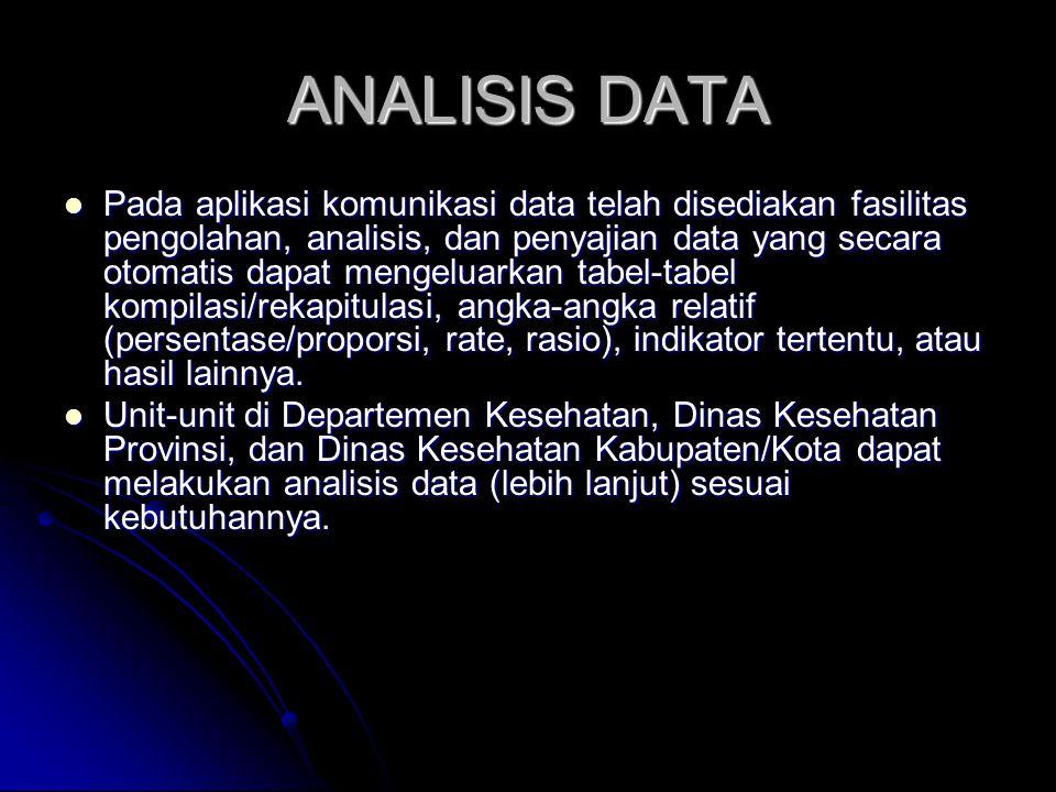 ANALISIS DATA Pada aplikasi komunikasi data telah disediakan fasilitas pengolahan, analisis, dan penyajian data yang secara otomatis dapat mengeluarkan tabel-tabel kompilasi/rekapitulasi, angka-angka relatif (persentase/proporsi, rate, rasio), indikator tertentu, atau hasil lainnya.