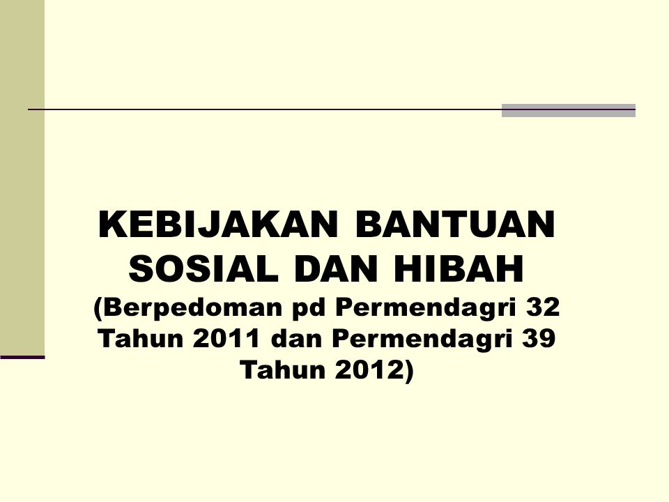 KEBIJAKAN BANTUAN SOSIAL DAN HIBAH (Berpedoman pd Permendagri 32 Tahun 2011 dan Permendagri 39 Tahun 2012)