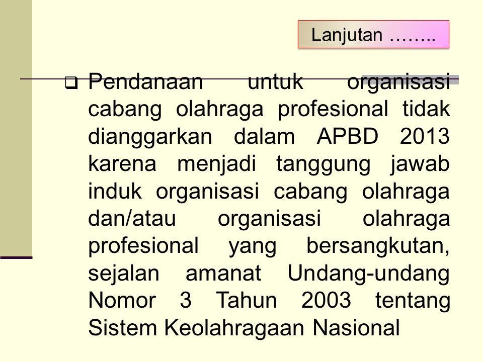 Lanjutan ……..  Pendanaan untuk organisasi cabang olahraga profesional tidak dianggarkan dalam APBD 2013 karena menjadi tanggung jawab induk organisas