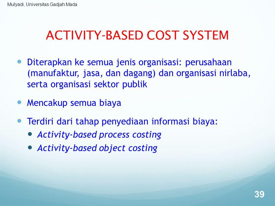 Mulyadi, Universitas Gadjah Mada ACTIVITY-BASED COST SYSTEM Diterapkan ke semua jenis organisasi: perusahaan (manufaktur, jasa, dan dagang) dan organi