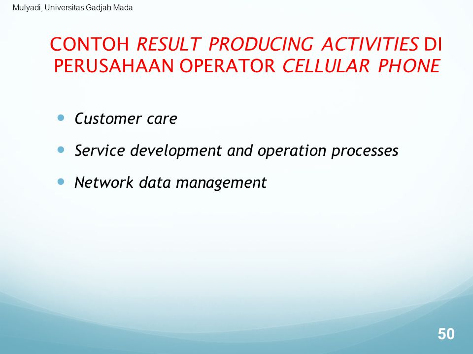 Mulyadi, Universitas Gadjah Mada CONTOH RESULT PRODUCING ACTIVITIES DI PERUSAHAAN OPERATOR CELLULAR PHONE Customer care Service development and operation processes Network data management 50